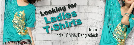 Looking for Ladies T Shirts - from India, China, Bangladesh
