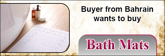 Buyer from Bahrain wants to buy Bath Mats