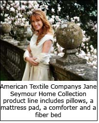 American Textile Companys Jane Seymour Home Collection product line includes pillows, a mattress pad, a comforter and a fiber bed